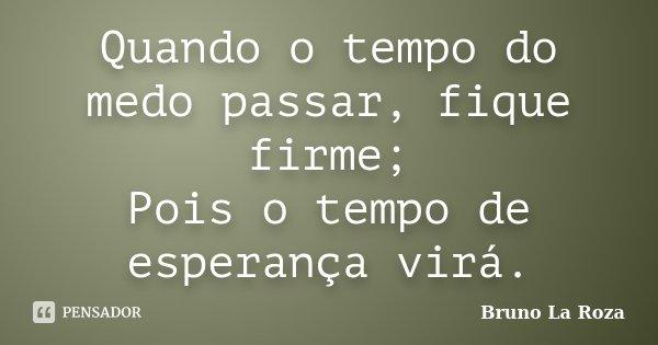 Quando o tempo do medo passar, fique firme; Pois o tempo de esperança virá.... Frase de Bruno La Roza.