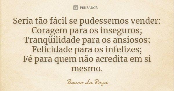 Seria tão fácil se pudessemos vender: Coragem para os inseguros; Tranqüilidade para os ansiosos; Felicidade para os infelizes; Fé para quem não acredita em si m... Frase de Bruno La Roza.