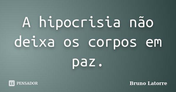 A hipocrisia não deixa os corpos em paz.... Frase de Bruno Latorre.