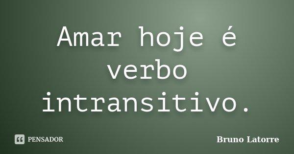 Amar hoje é verbo intransitivo.... Frase de Bruno Latorre.