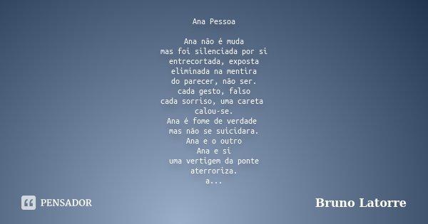 Ana Pessoa Ana não é muda mas foi silenciada por si entrecortada, exposta eliminada na mentira do parecer, não ser. cada gesto, falso cada sorriso, uma careta c... Frase de Bruno Latorre.