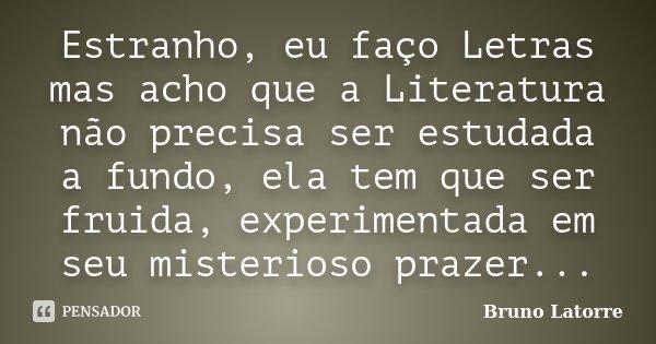 Estranho, eu faço Letras mas acho que a Literatura não precisa ser estudada a fundo, ela tem que ser fruida, experimentada em seu misterioso prazer...... Frase de Bruno Latorre.