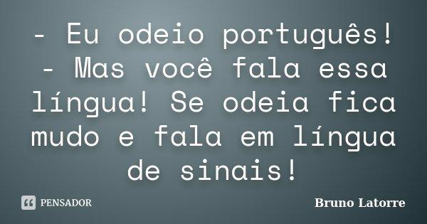 - Eu odeio português! - Mas você fala essa língua! Se odeia fica mudo e fala em língua de sinais!... Frase de Bruno Latorre.