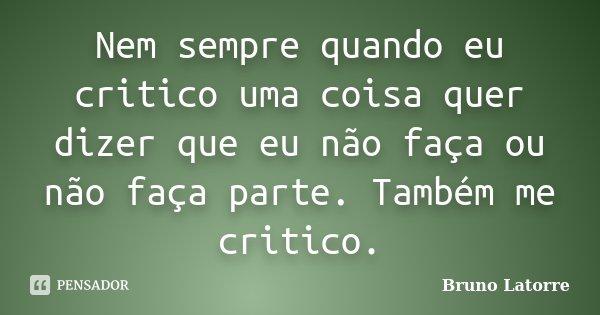 Nem sempre quando eu critico uma coisa quer dizer que eu não faça ou não faça parte. Também me critico.... Frase de Bruno Latorre.