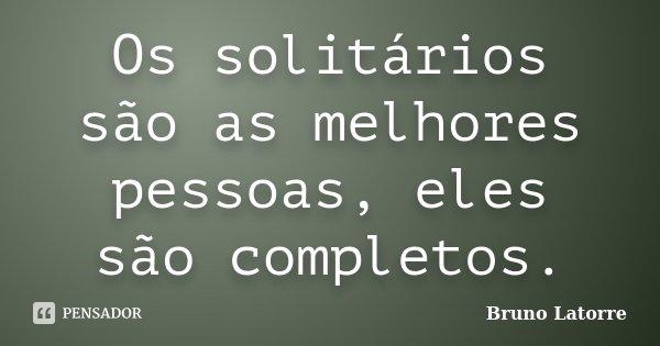 Os solitários são as melhores pessoas, eles são completos.... Frase de Bruno Latorre.