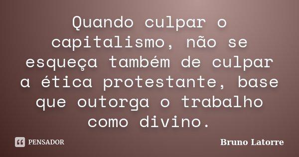 Quando culpar o capitalismo, não se esqueça também de culpar a ética protestante, base que outorga o trabalho como divino.... Frase de Bruno Latorre.