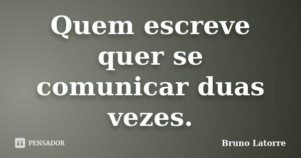 Quem escreve quer se comunicar duas vezes.... Frase de Bruno Latorre.