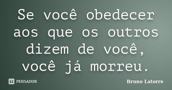 Se você obedecer aos que os outros dizem de você, você já morreu.... Frase de Bruno Latorre.
