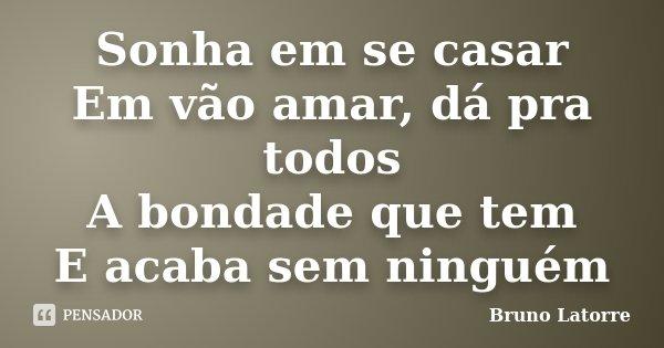 Sonha em se casar Em vão amar, dá pra todos A bondade que tem E acaba sem ninguém... Frase de Bruno Latorre.