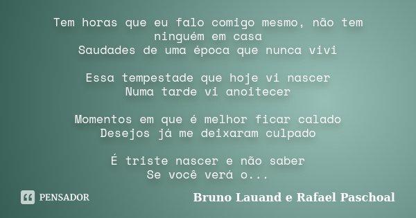 Tem horas que eu falo comigo mesmo, não tem ninguém em casa Saudades de uma época que nunca vivi Essa tempestade que hoje vi nascer Numa tarde vi anoitecer Mome... Frase de Bruno Lauand e Rafael Paschoal.