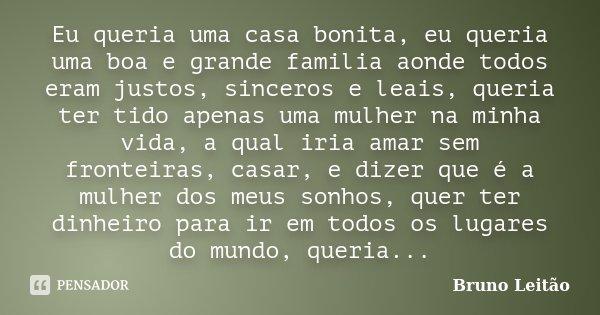 Eu queria uma casa bonita, eu queria uma boa e grande familia aonde todos eram justos, sinceros e leais, queria ter tido apenas uma mulher na minha vida, a qual... Frase de Bruno Leitão.
