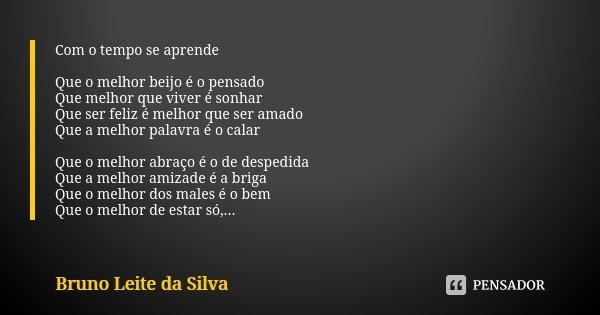 Com o tempo se aprende Que o melhor beijo é o pensado Que melhor que viver é sonhar Que ser feliz é melhor que ser amado Que a melhor palavra é o calar Que o me... Frase de Bruno Leite da Silva.