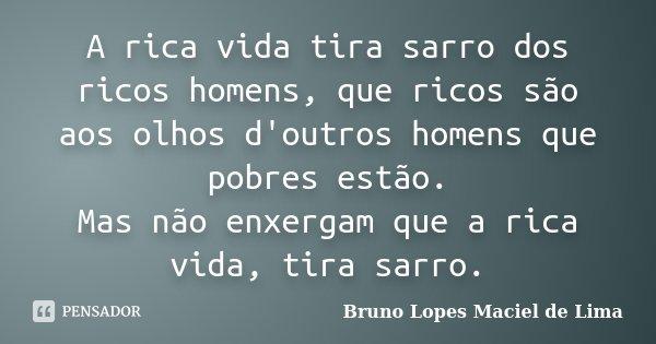 A rica vida tira sarro dos ricos homens, que ricos são aos olhos d'outros homens que pobres estão. Mas não enxergam que a rica vida, tira sarro.... Frase de Bruno Lopes Maciel de Lima.