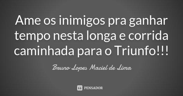 Ame os inimigos pra ganhar tempo nesta longa e corrida caminhada para o Triunfo!!!... Frase de Bruno Lopes Maciel de Lima.