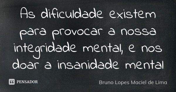 As dificuldade existem para provocar a nossa integridade mental, e nos doar a insanidade mental... Frase de Bruno Lopes Maciel de lima.