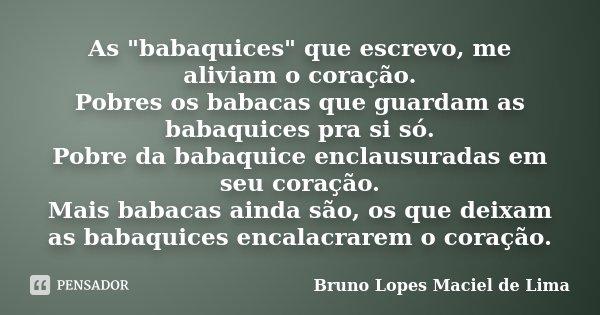 """As """"babaquices"""" que escrevo, me aliviam o coração. Pobres os babacas que guardam as babaquices pra si só. Pobre da babaquice enclausuradas em seu cora... Frase de Bruno Lopes Maciel de Lima."""