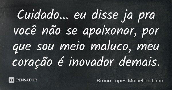 Cuidado... eu disse ja pra você não se apaixonar, por que sou meio maluco, meu coração é inovador demais.... Frase de Bruno Lopes maciel de Lima.