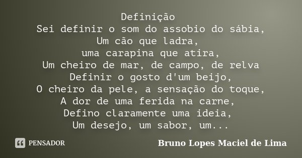 Definição Sei definir o som do assobio do sábia, Um cão que ladra, uma carapina que atira, Um cheiro de mar, de campo, de relva Definir o gosto d'um beijo, O ch... Frase de Bruno Lopes Maciel de Lima.