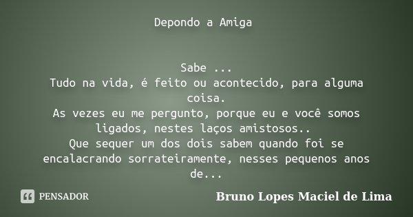 Depondo a Amiga Sabe ... Tudo na vida, é feito ou acontecido, para alguma coisa. As vezes eu me pergunto, porque eu e você somos ligados, nestes laços amistosos... Frase de Bruno Lopes Maciel de Lima.