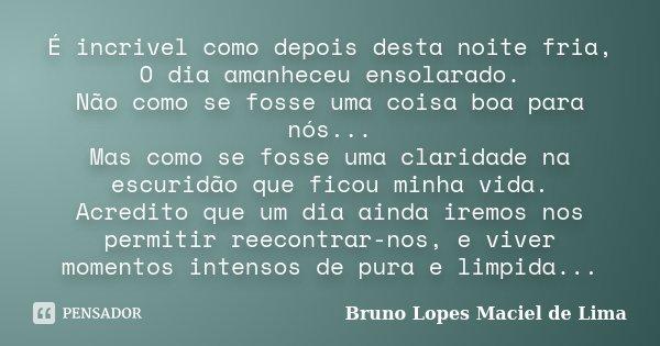 É incrivel como depois desta noite fria, O dia amanheceu ensolarado. Não como se fosse uma coisa boa para nós... Mas como se fosse uma claridade na escuridão qu... Frase de Bruno Lopes Maciel de Lima.