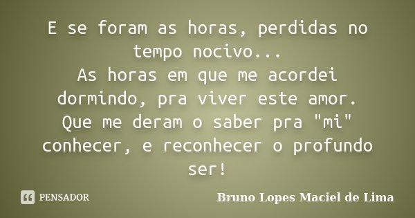 """E se foram as horas, perdidas no tempo nocivo... As horas em que me acordei dormindo, pra viver este amor. Que me deram o saber pra """"mi"""" conhecer, e r... Frase de Bruno Lopes Maciel de Lima."""