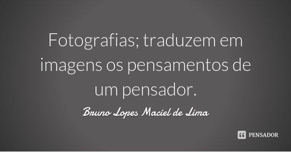 Fotografias; traduzem em imagens os pensamentos de um pensador.... Frase de Bruno Lopes Maciel de Lima.