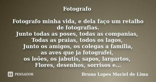 Fotografo Fotografo minha vida, e dela faço um retalho de fotografias. Junto todas as poses, todas as companias, Todas as praias, todos os lagos, Junto os amigo... Frase de Bruno Lopes Maciel de Lima.