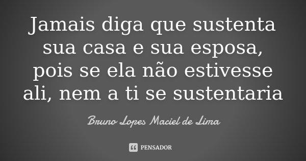 Jamais diga que sustenta sua casa e sua esposa, pois se ela não estivesse ali, nem a ti se sustentaria... Frase de Bruno Lopes maciel de Lima.