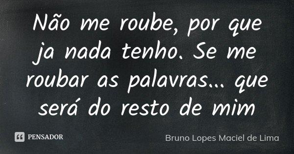 Não me roube, por que ja nada tenho. Se me roubar as palavras... que será do resto de mim... Frase de Bruno Lopes Maciel de Lima.