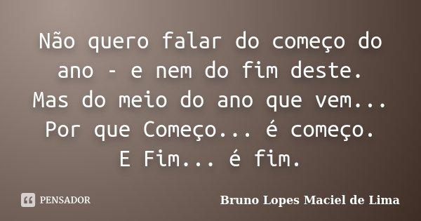 Não quero falar do começo do ano - e nem do fim deste. Mas do meio do ano que vem... Por que Começo... é começo. E Fim... é fim.... Frase de Bruno Lopes maciel de lima.