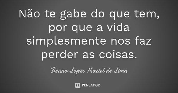 Não te gabe do que tem, por que a vida simplesmente nos faz perder as coisas.... Frase de Bruno Lopes maciel de lima.