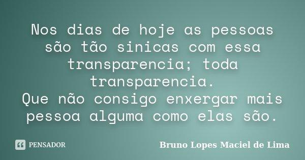 Nos dias de hoje as pessoas são tão sinicas com essa transparencia; toda transparencia. Que não consigo enxergar mais pessoa alguma como elas são.... Frase de Bruno Lopes Maciel de Lima.