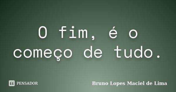 O fim, é o começo de tudo.... Frase de Bruno Lopes maciel de lima.