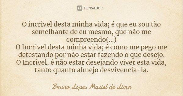 O incrivel desta minha vida; é que eu sou tão semelhante de eu mesmo, que não me compreendo(...) O Incrivel desta minha vida; é como me pego me detestando por n... Frase de Bruno Lopes maciel de Lima.