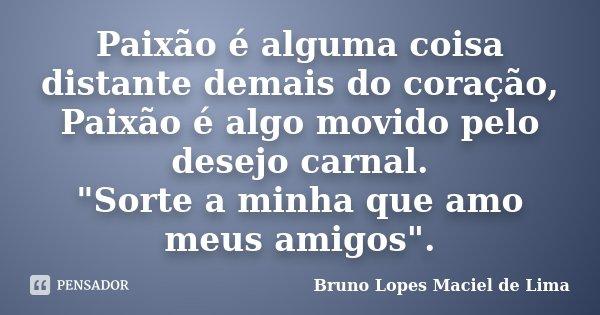 """Paixão é alguma coisa distante demais do coração, Paixão é algo movido pela desejo carnal. """"Sorte a minha que amo meus amigos""""... Frase de Bruno Lopes Maciel de Lima."""