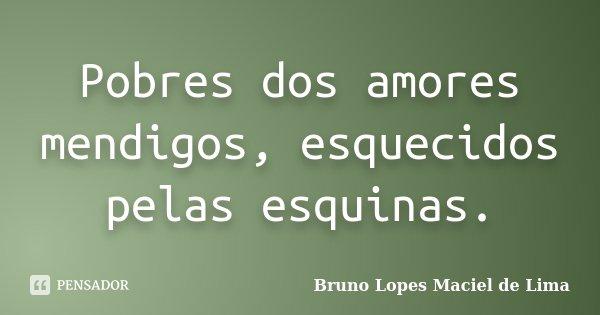 Pobres dos amores mendigos, esquecidos pelas esquinas.... Frase de Bruno Lopes Maciel de Lima.