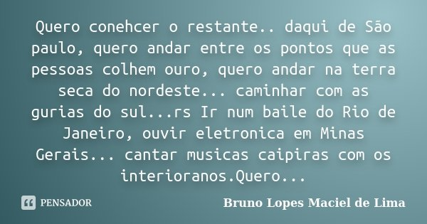 Quero conehcer o restante.. daqui de São paulo, quero andar entre os pontos que as pessoas colhem ouro, quero andar na terra seca do nordeste... caminhar com as... Frase de Bruno Lopes Maciel de lima.