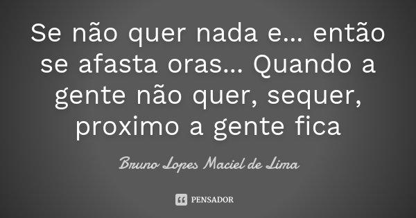 Se não quer nada e ... então se afasta oras... Quando a gente não quer, sequer, proximo a gente fica... Frase de Bruno Lopes maciel de Lima.