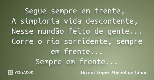 Segue sempre em frente, A simploria vida descontente, Nesse mundão feito de gente... Corre o rio sorridente, sempre em frente... Sempre em frente...... Frase de Bruno Lopes maciel de Lima.
