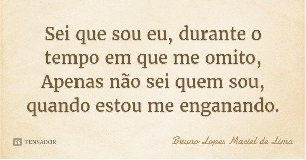 Sei que sou eu, durante o tempo em que me omito, Apenas não sei quem sou, quando estou me enganando.... Frase de Bruno Lopes maciel de lima.