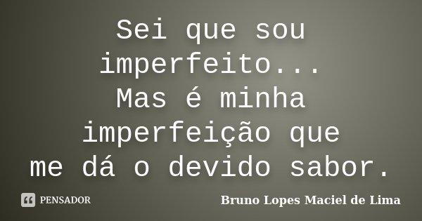 Sei que sou imperfeito.. Mas é minha imperfeição que me dá o devido sabor.... Frase de Bruno Lopes Maciel de Lima.