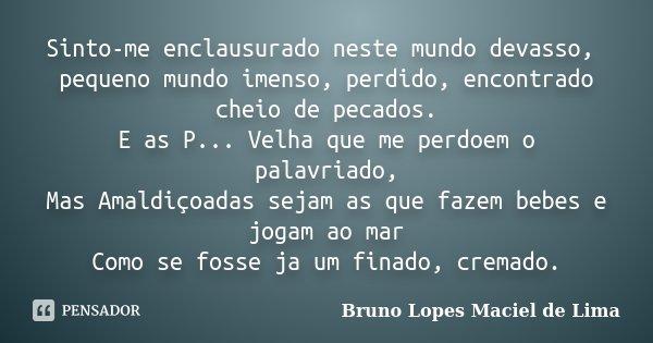 Sinto-me enclausurado neste mundo devasso, pequeno mundo imenso, perdido, encontrado cheio de pecados. E as P... Velha que me perdoem o palavriado, Mas Amaldiço... Frase de Bruno Lopes Maciel de Lima.
