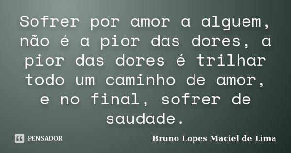 Sofrer por amor a alguem, não é a pior das dores, a pior das dores é trilhar todo um caminho de amor, e no final, sofrer de saudade.... Frase de Bruno Lopes Maciel de Lima.