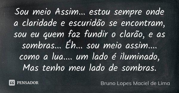 Sou meio Assim... estou sempre onde a claridade e escuridão se encontram, sou eu quem faz fundir o clarão, e as sombras... Éh... sou meio assim.... como a lua..... Frase de Bruno Lopes Maciel de Lima.