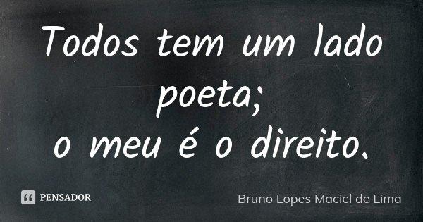 Todos tem um lado poeta; o meu é o direito.... Frase de Bruno Lopes maciel de Lima.