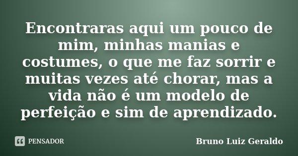 Encontraras aqui um pouco de mim, minhas manias e costumes, o que me faz sorrir e muitas vezes até chorar, mas a vida não é um modelo de perfeição e sim de apre... Frase de Bruno Luiz Geraldo.