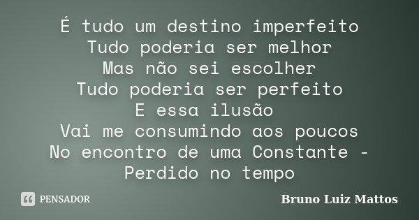 É tudo um destino imperfeito Tudo poderia ser melhor Mas não sei escolher Tudo poderia ser perfeito E essa ilusão Vai me consumindo aos poucos No encontro de um... Frase de Bruno Luiz Mattos.