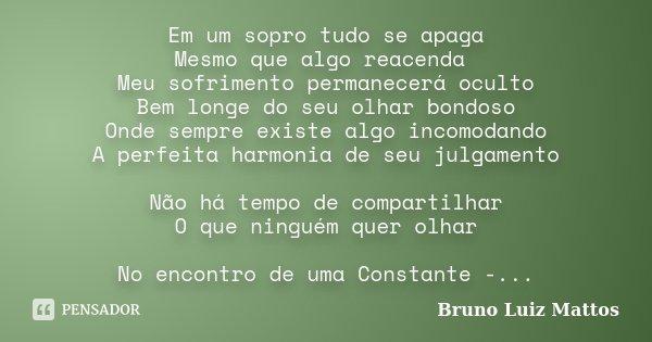 Em um sopro tudo se apaga Mesmo que algo reacenda Meu sofrimento permanecerá oculto Bem longe do seu olhar bondoso Onde sempre existe algo incomodando A perfeit... Frase de Bruno Luiz Mattos.