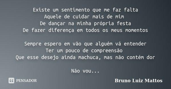 Existe um sentimento que me faz falta Aquele de cuidar mais de mim De dançar na minha própria festa De fazer diferença em todos os meus momentos Sempre espero e... Frase de Bruno Luiz Mattos.