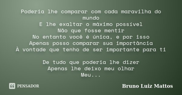 Poderia lhe comparar com cada maravilha do mundo E lhe exaltar o máximo possível Não que fosse mentir No entanto você é única, e por isso Apenas posso comparar ... Frase de Bruno Luiz Mattos.